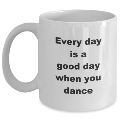 Dancing Mug – Every Day Is A Good Day When You Dance