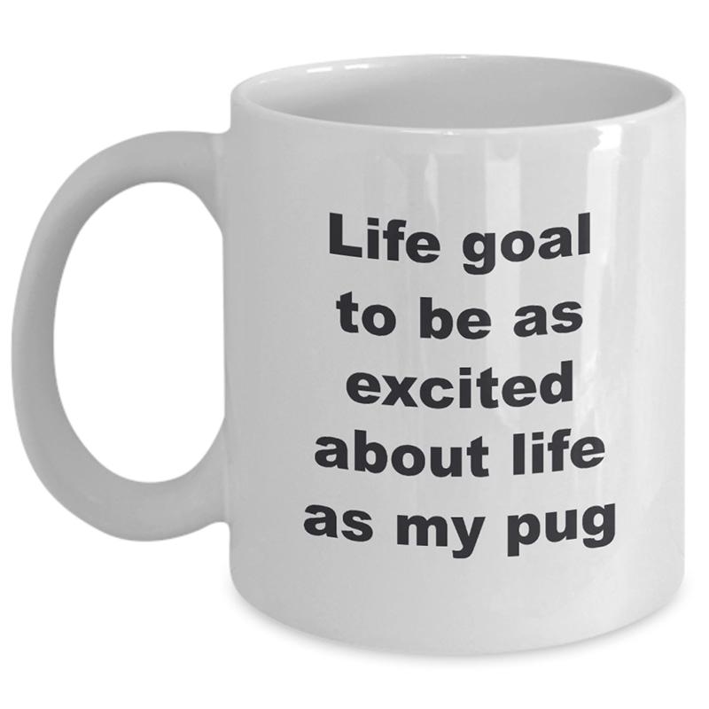 Pug Coffee Mug – Life Goal To Be As Excited About Life As My Pug